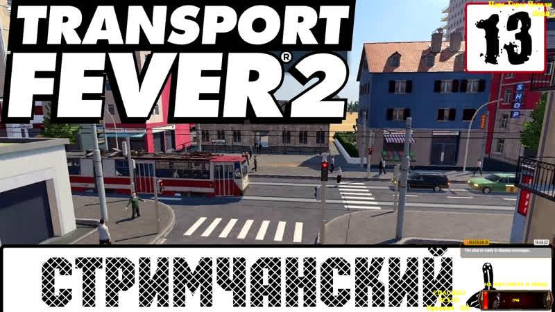 Transport Fever 2 Стримчанский 13 И снова катем паравозики