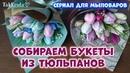 Собираем букеты из тюльпанов 🌹🌹🌹 Мыльные букеты от ТакКруто