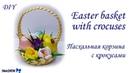 DIY: Easter basket with crocuses МК: Пасхальная корзина с крокусами