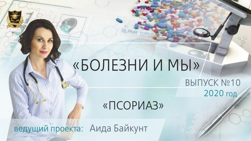 БОЛЕЗНИ И МЫ Псориаз Аида Байкунт Выпуск № 10
