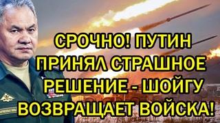 Срочно! Путин принял страшное решение - Шойгу возвращает войска к границам Украины!