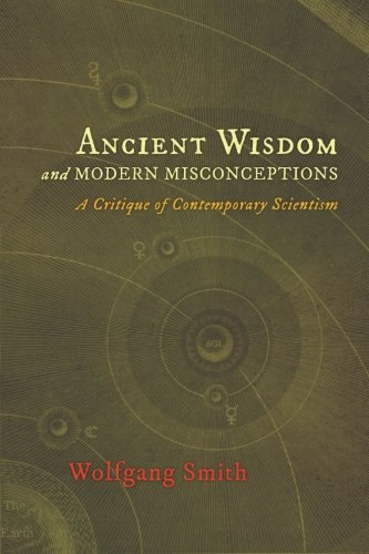 Wolfgang Smith-Ancient Wisdom and Modern Misconceptions  A Critique of Contemporary Scientism-Angelico Press (2013)