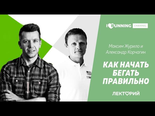 Как начать бегать правильно Александр Корчагин и Максим Журило в Лектории I LOVE RUNNING