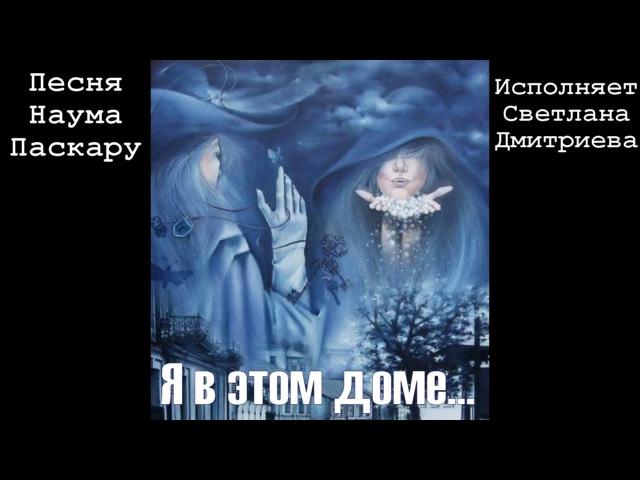 Я в этом доме... (песня Наума Паскару, исп. Светлана Дмитриева).