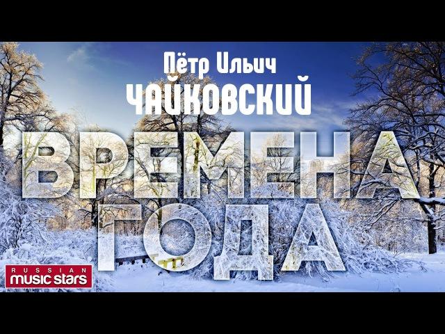 Пётр ЧАЙКОВСКИЙ — ВРЕМЕНА ГОДА Tchaikovsky - The seasons