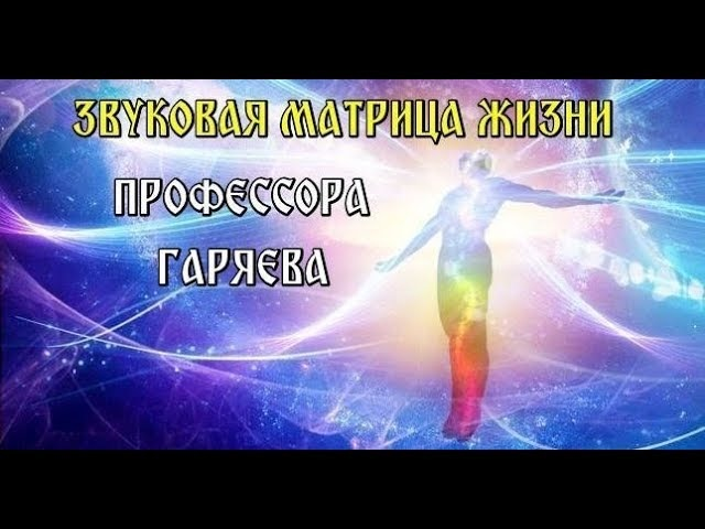 ЗВУКОВАЯ МАТРИЦА ЖИЗНИ ПРОФЕССОРА ГАРЯЕВА