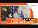 ПРЕЗИДЕНТСКАЯ ЁЛКА В ПЕТРОПАВЛОВСКЕ!