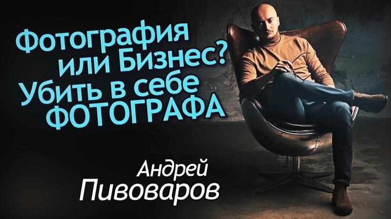 Фотография или Бизнес? Убить в себе Фотографа или создать Команду? Интервью Андрей Пивоваров