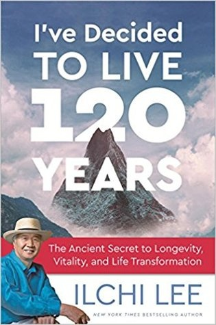 I've Decided to Live 120 Years The Ancient Secret to Longevity, Vitality, and Life Transformation