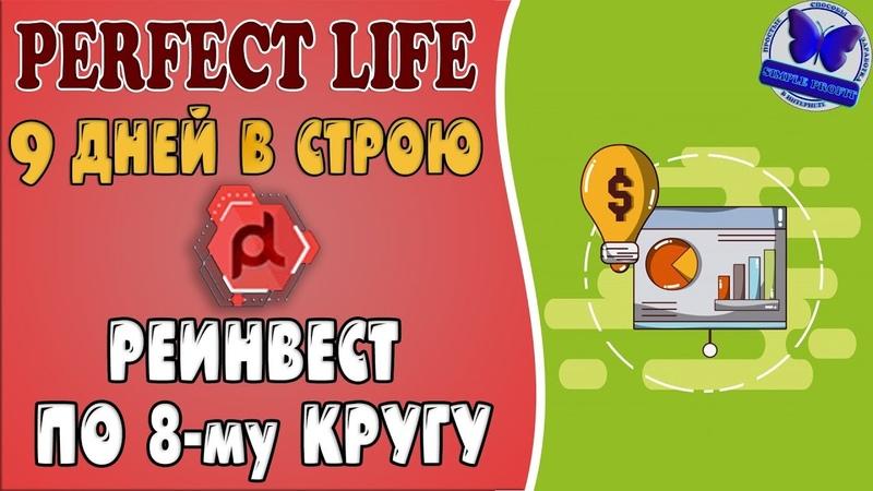 PERFECT-LIFE 9 ДНЕЙ В СТРОЮ! РЕИНВЕСТ 20$ ПО 8-му КРУГУ!