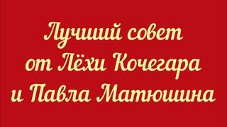 Лучший совет от Лёхи Кочегара и Павла Матюшина