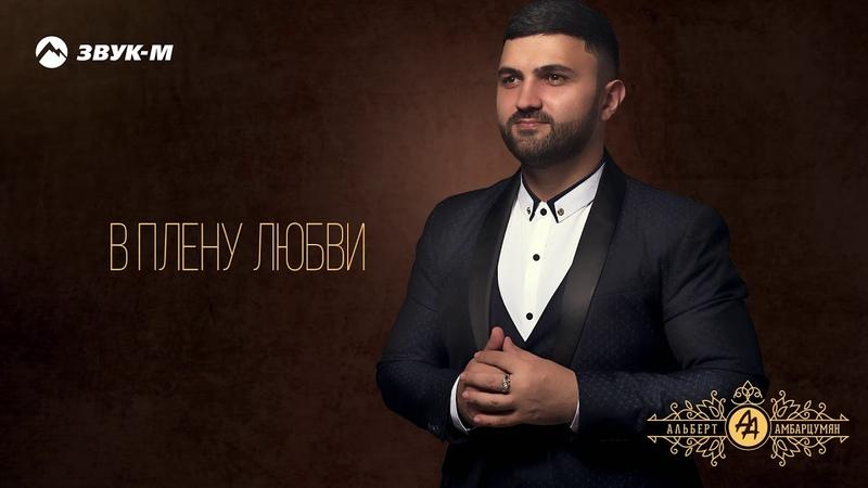Альберт Амбарцумян - В плену любви   Премьера трека 2019