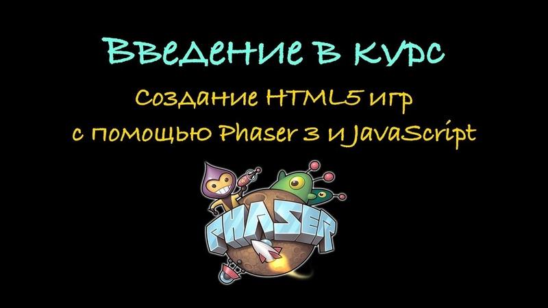 1. Введение в курс. Создание HTML5 игр с помощь Phaser 3 и JavaScript