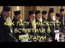 Как папу Римского встретили в Болгарии