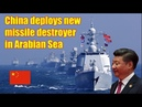 China deploys new missile destroyer in Arabian Sea IOR raises security concerns for India