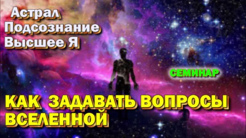 Астрал Подсознание = Как задавать вопросы Вселенной семинар онлайн