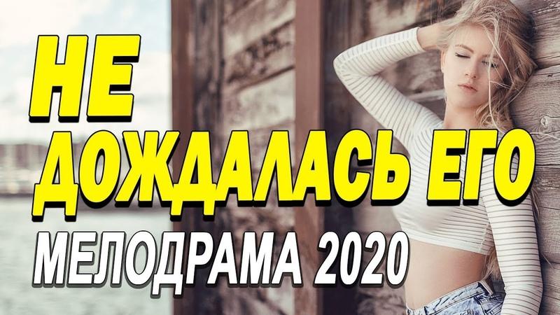 Лестный фильм о любви скрасит будни НЕ ДОЖДАЛАСЬ ЕГО Русские мелодрамы новинки 2020