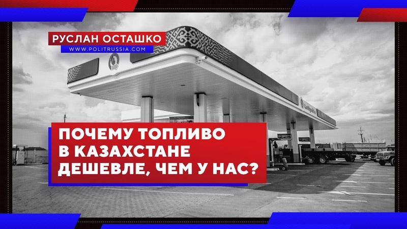 Почему топливо в Казахстане дешевле, чем у нас (Руслан Осташко)