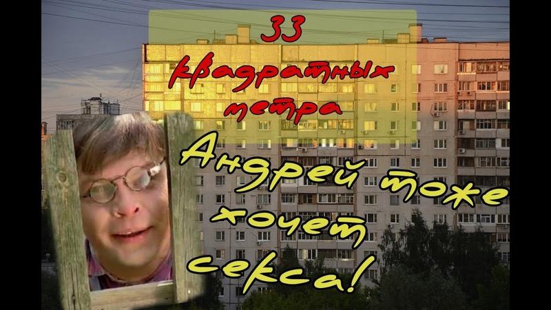 11 АНДРЕЙ ХОЧЕТ ТЯН 33 КВАДРАТНЫХ МЕТРА
