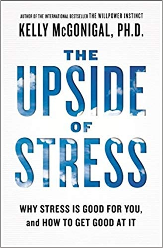 The Upside of Stress Why Stress Is Good for You, and How to Get Good at It