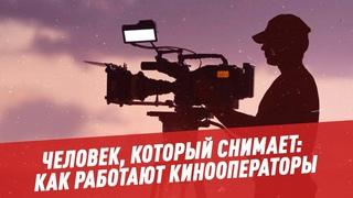 Человек, который снимает: как работают кинооператоры - Кино