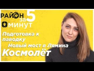 Подготовка к паводку, Новый мост в Лямина, Космолёт| Район за 5 минут, выпуск №8