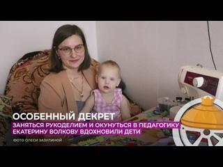 Заняться рукоделием и окунуться в педагогику Екатерину Волкову вдохновили дети