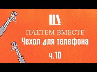 ПЛЕТЁМ ВМЕСТЕ с Сергеем Борисовичем. Чехол для телефона ч.10