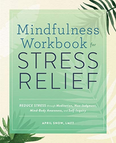 Mindfulness Workbook for Stress Relief  Reduce Stress through Meditation, Non-Judgment, Mind-Body Awareness, and Self-Inquiry