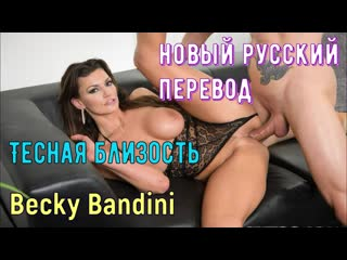 Becky Bandini - Тесная близость (русские, brazzers, sex, porno, инцест, мамка, озвучка перевод русском, порно, шлюха, интервью)
