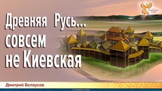 Древняя Русь совсем не Киевская. Дмитрий Белоусов