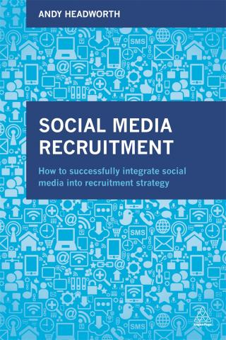 Social media recruitment  how to successfully integrate social media into recruitment strategy by Headworth Andy