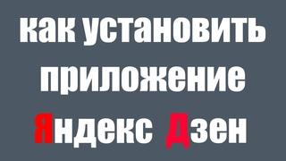 Как установить мобильное приложение Яндекс Дзен на телефоне