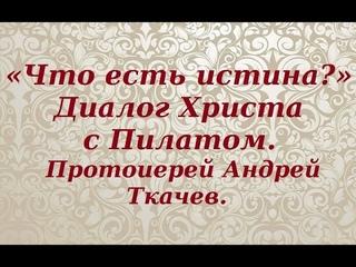 «Что есть истина?». Диалог Христа с Пилатом. Протоиерей Андрей Ткачев.